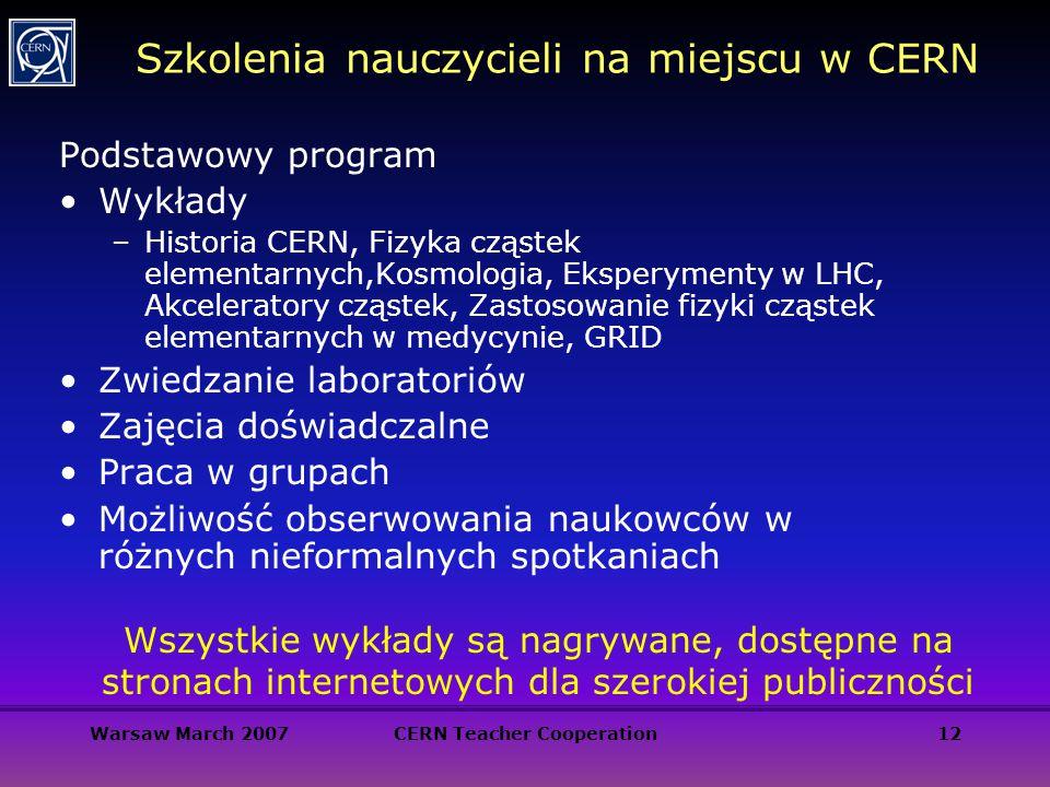 Warsaw March 2007CERN Teacher Cooperation12 Szkolenia nauczycieli na miejscu w CERN Podstawowy program Wykłady –Historia CERN, Fizyka cząstek elementa