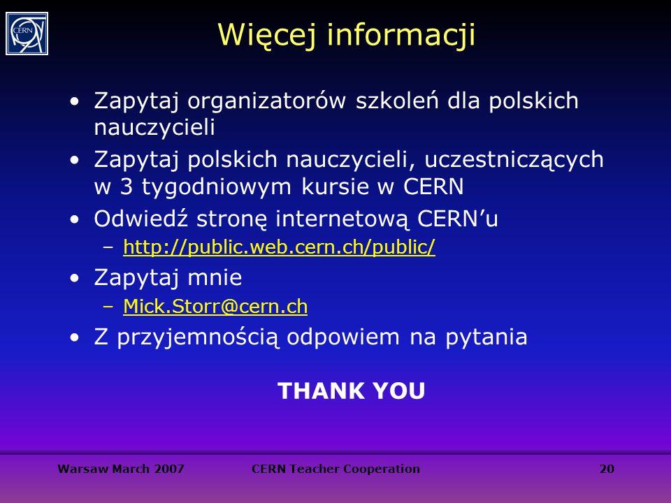 Warsaw March 2007CERN Teacher Cooperation20 Więcej informacji Zapytaj organizatorów szkoleń dla polskich nauczycieli Zapytaj polskich nauczycieli, ucz