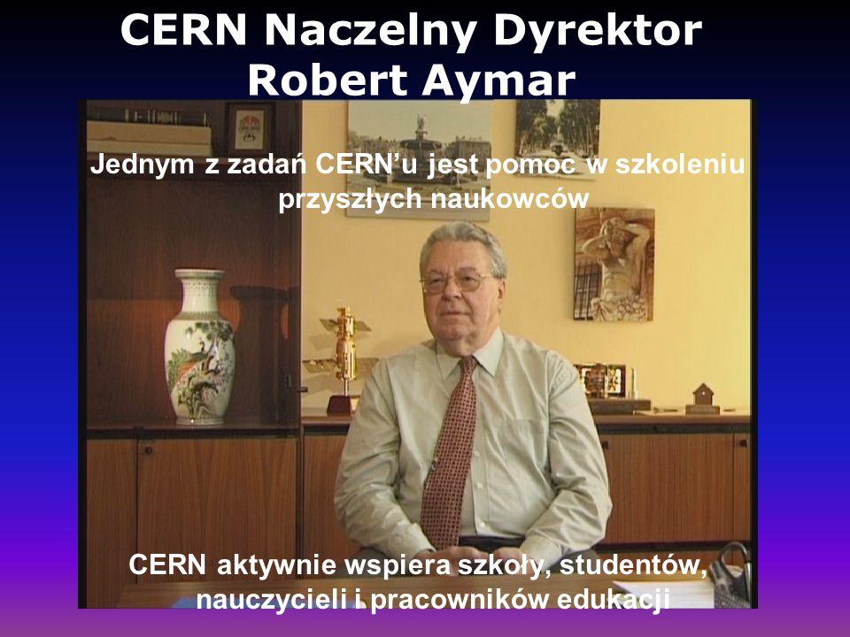 CERN Naczelny Dyrektor Robert Aymar Jednym z zadań CERN'u jest pomoc w szkoleniu przyszłych naukowców CERN aktywnie wspiera szkoły, studentów, nauczyc