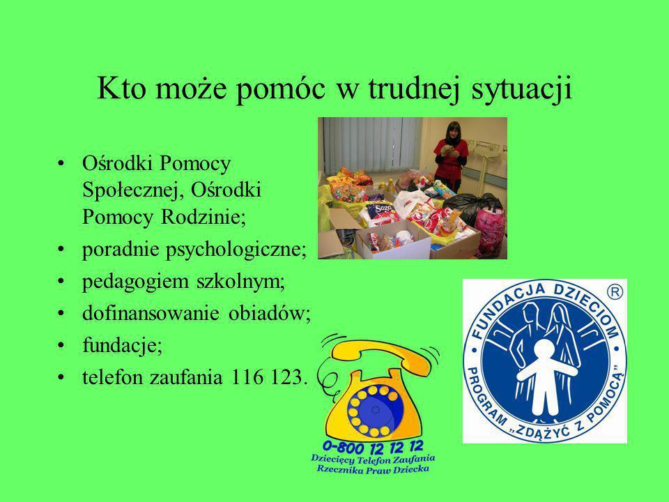 Kto może pomóc w trudnej sytuacji Ośrodki Pomocy Społecznej, Ośrodki Pomocy Rodzinie; poradnie psychologiczne; pedagogiem szkolnym; dofinansowanie obiadów; fundacje; telefon zaufania 116 123.