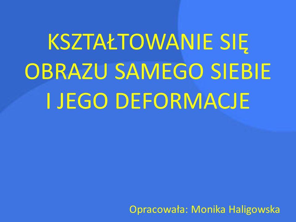 KSZTAŁTOWANIE SIĘ OBRAZU SAMEGO SIEBIE I JEGO DEFORMACJE Opracowała: Monika Haligowska