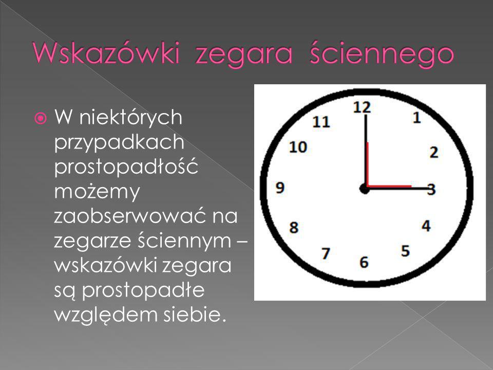 WW niektórych przypadkach prostopadłość możemy zaobserwować na zegarze ściennym – wskazówki zegara są prostopadłe względem siebie.
