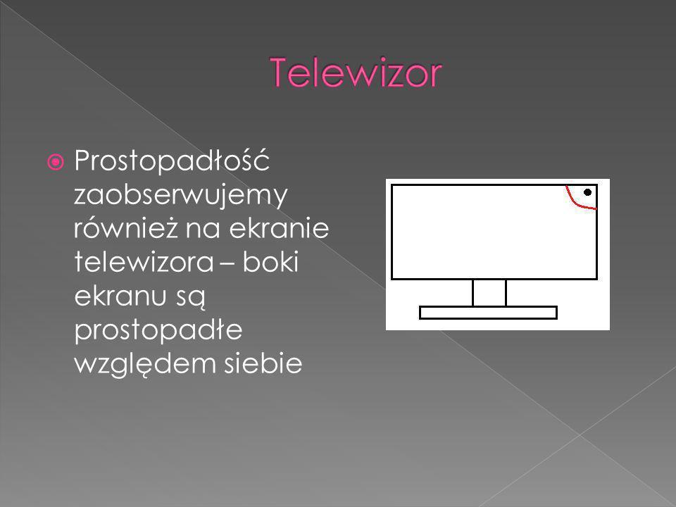 PProstopadłość zaobserwujemy również na ekranie telewizora – boki ekranu są prostopadłe względem siebie