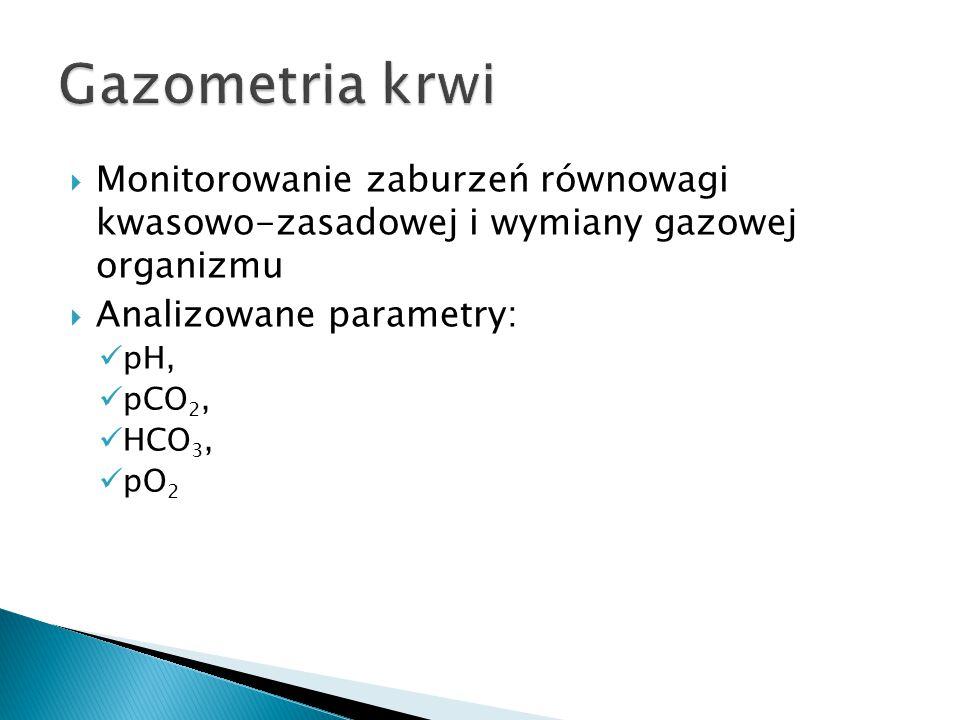  Monitorowanie zaburzeń równowagi kwasowo-zasadowej i wymiany gazowej organizmu  Analizowane parametry: pH, pCO 2, HCO 3, pO 2