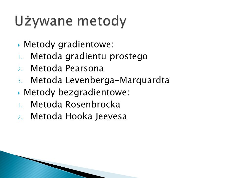  Metody gradientowe: 1. Metoda gradientu prostego 2. Metoda Pearsona 3. Metoda Levenberga-Marquardta  Metody bezgradientowe: 1. Metoda Rosenbrocka 2