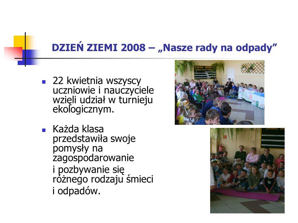 """DZIEŃ ZIEMI 2008 – """"Nasze rady na odpady"""" 22 kwietnia wszyscy uczniowie i nauczyciele wzięli udział w turnieju ekologicznym. Każda klasa przedstawiła"""