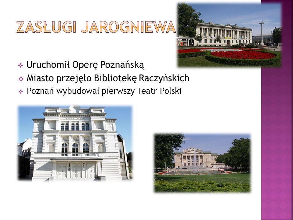  Uruchomił Operę Poznańską  Miasto przejęło Bibliotekę Raczyńskich  Poznań wybudował pierwszy Teatr Polski