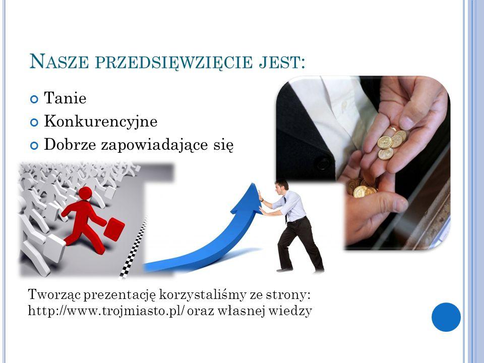 N ASZE PRZEDSIĘWZIĘCIE JEST : Tanie Konkurencyjne Dobrze zapowiadające się Tworząc prezentację korzystaliśmy ze strony: http://www.trojmiasto.pl/ oraz