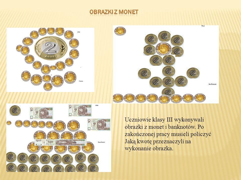 Uczniowie klasy III wykonywali obrazki z monet i banknotów. Po zakończonej pracy musieli policzyć Jaką kwotę przeznaczyli na wykonanie obrazka.