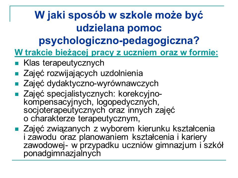 W jaki sposób w szkole może być udzielana pomoc psychologiczno-pedagogiczna? W trakcie bieżącej pracy z uczniem oraz w formie: Klas terapeutycznych Za