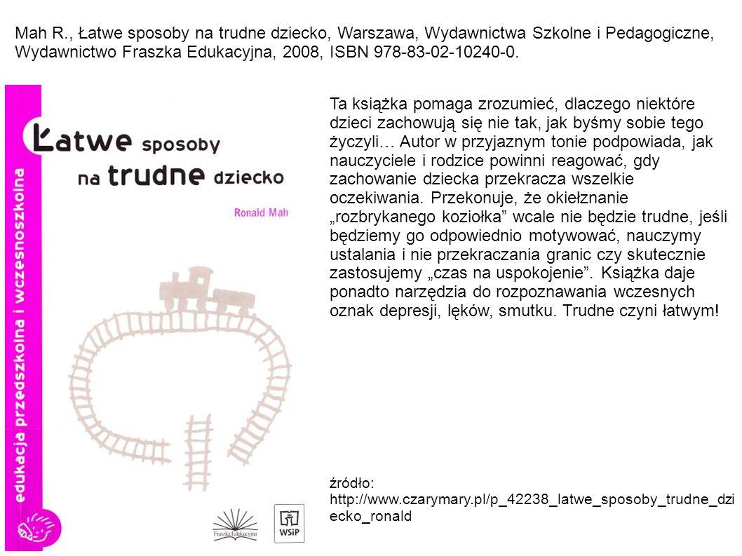 Mah R., Łatwe sposoby na trudne dziecko, Warszawa, Wydawnictwa Szkolne i Pedagogiczne, Wydawnictwo Fraszka Edukacyjna, 2008, ISBN 978-83-02-10240-0.