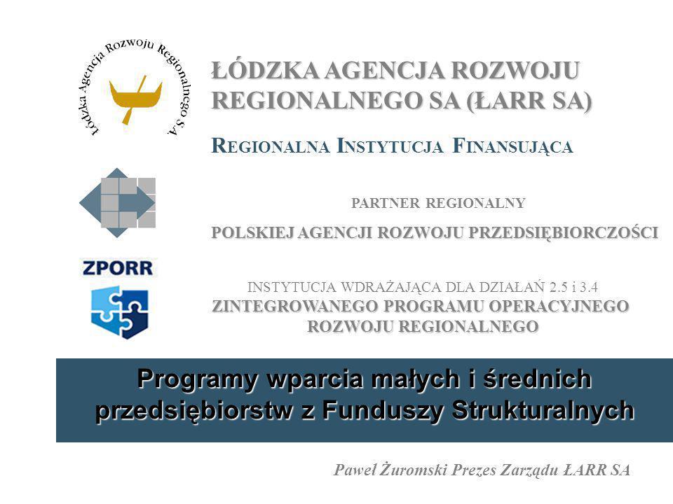 Programy wparcia małych i średnich przedsiębiorstw z Funduszy Strukturalnych ŁÓDZKA AGENCJA ROZWOJU REGIONALNEGO SA (ŁARR SA) R EGIONALNA I NSTYTUCJA