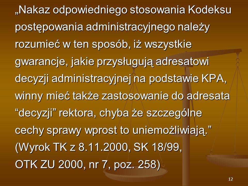 """12 """"Nakaz odpowiedniego stosowania Kodeksu postępowania administracyjnego należy rozumieć w ten sposób, iż wszystkie gwarancje, jakie przysługują adresatowi decyzji administracyjnej na podstawie KPA, winny mieć także zastosowanie do adresata decyzji rektora, chyba że szczególne cechy sprawy wprost to uniemożliwiają. (Wyrok TK z 8.11.2000, SK 18/99, OTK ZU 2000, nr 7, poz."""