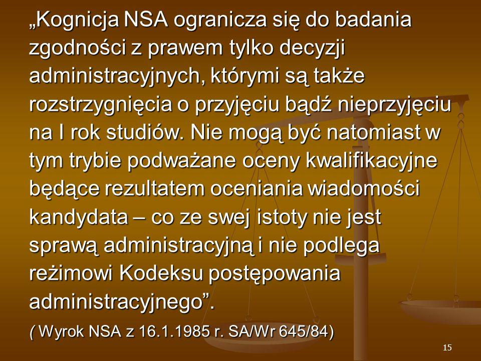 """15 """"Kognicja NSA ogranicza się do badania zgodności z prawem tylko decyzji administracyjnych, którymi są także rozstrzygnięcia o przyjęciu bądź nieprzyjęciu na I rok studiów."""
