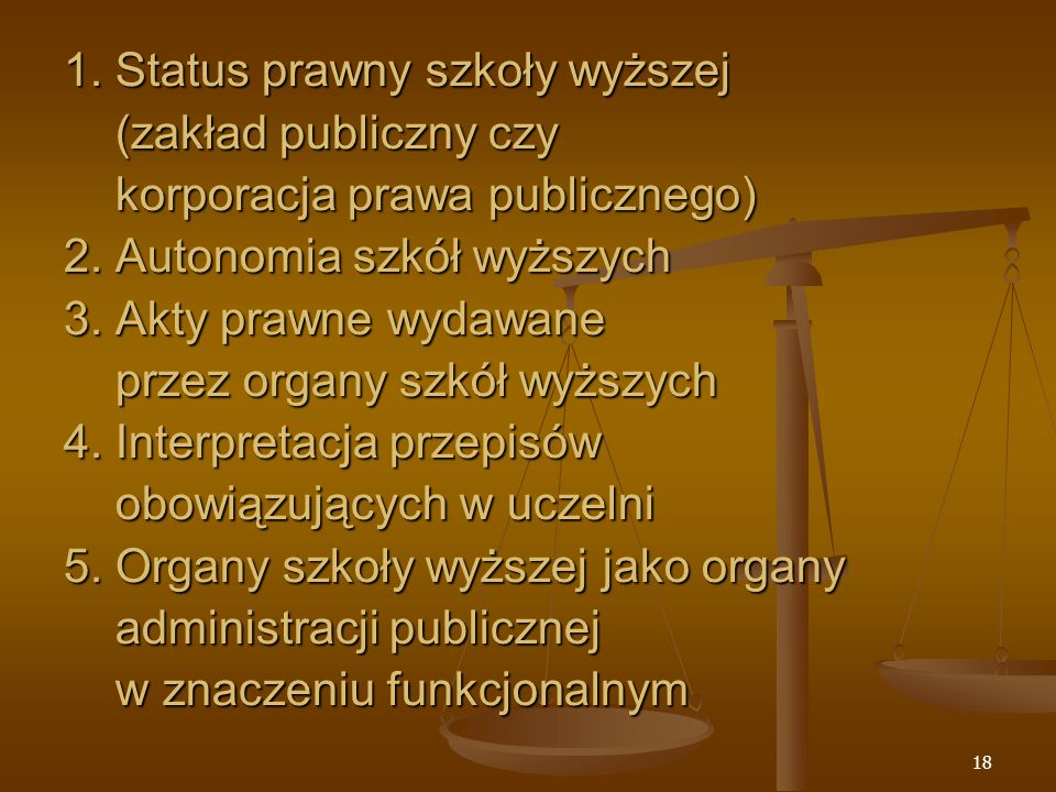 18 1. Status prawny szkoły wyższej (zakład publiczny czy korporacja prawa publicznego) 2.