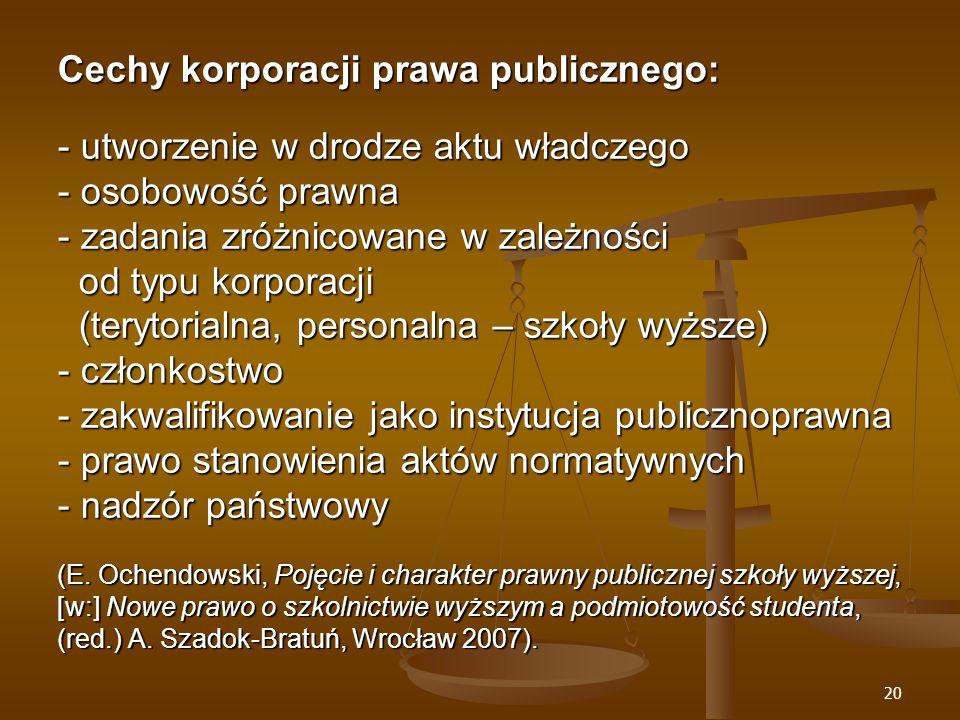20 Cechy korporacji prawa publicznego: - utworzenie w drodze aktu władczego - osobowość prawna - zadania zróżnicowane w zależności od typu korporacji (terytorialna, personalna – szkoły wyższe) - członkostwo - zakwalifikowanie jako instytucja publicznoprawna - prawo stanowienia aktów normatywnych - nadzór państwowy (E.