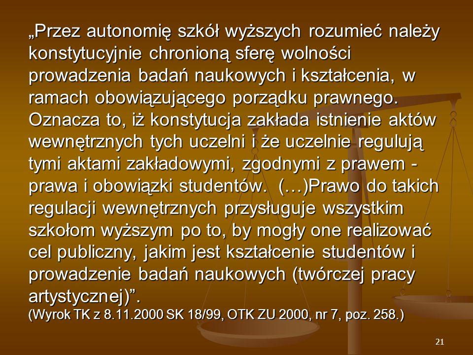 """21 """"Przez autonomię szkół wyższych rozumieć należy konstytucyjnie chronioną sferę wolności prowadzenia badań naukowych i kształcenia, w ramach obowiązującego porządku prawnego."""