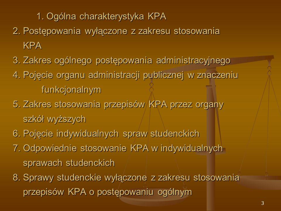 14 Sprawy wyłączone z zakresu stosowania przepisów KPA o postępowaniu ogólnym = sprawy nie dotyczące indywidualnego rozstrzygnięcia w formie decyzji o prawach lub obowiązkach studenta: * sprawy organizacji działalności uczelni, organizacji roku akademickiego, programów studiów, wyznaczania terminów egzaminów w sesji określane w zarządzeniach i uchwałach organów uczelni * sprawy merytorycznej oceny wiedzy studentów (oceny z zaliczeń, egzaminów, egzaminu dyplomowego, egzaminu wstępnego)