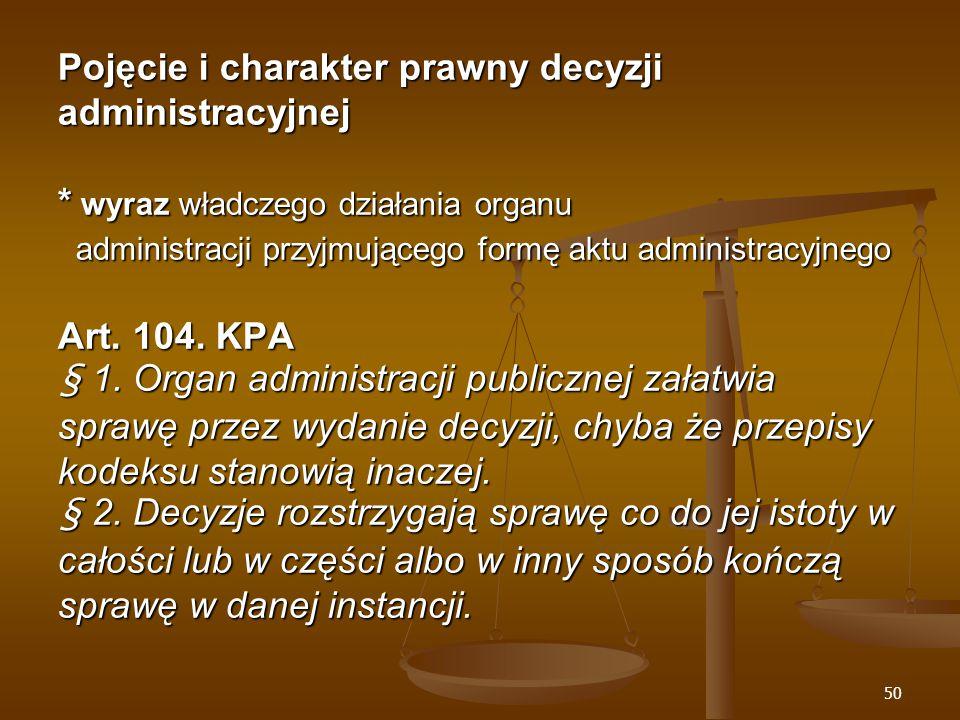 50 Pojęcie i charakter prawny decyzji administracyjnej * wyraz władczego działania organu administracji przyjmującego formę aktu administracyjnego Art.