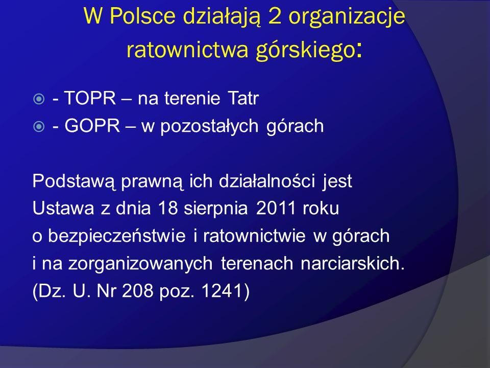 W Polsce działają 2 organizacje ratownictwa górskiego :  - TOPR – na terenie Tatr  - GOPR – w pozostałych górach Podstawą prawną ich działalności je