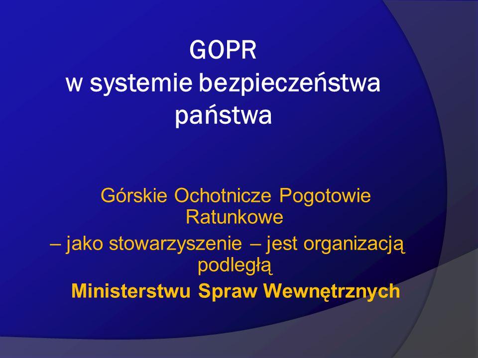 GOPR w systemie bezpieczeństwa państwa Górskie Ochotnicze Pogotowie Ratunkowe – jako stowarzyszenie – jest organizacją podległą Ministerstwu Spraw Wew