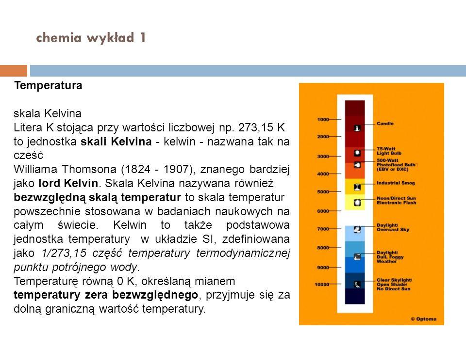 chemia wykład 1 Temperatura skala Kelvina Litera K stojąca przy wartości liczbowej np. 273,15 K to jednostka skali Kelvina - kelwin - nazwana tak na c