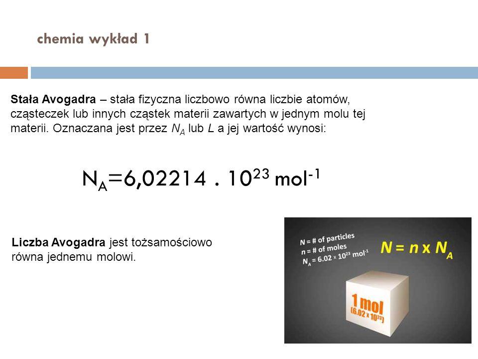 chemia wykład 1 Stała Avogadra – stała fizyczna liczbowo równa liczbie atomów, cząsteczek lub innych cząstek materii zawartych w jednym molu tej mater