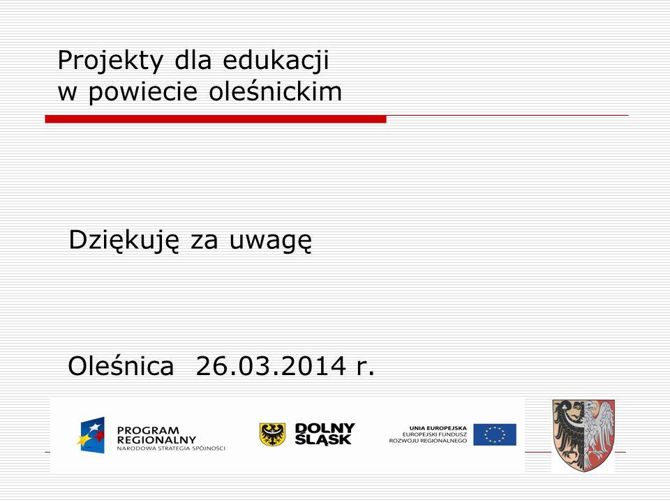 Projekty dla edukacji w powiecie oleśnickim Oleśnica 26.03.2014 r. Dziękuję za uwagę