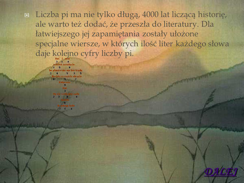 Liczba pi ma nie tylko długą, 4000 lat liczącą historię, ale warto też dodać, że przeszła do literatury. Dla łatwiejszego jej zapamiętania zostały u