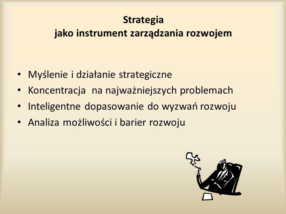 Strategia jako instrument zarządzania rozwojem Myślenie i działanie strategiczne Koncentracja na najważniejszych problemach Inteligentne dopasowanie do wyzwań rozwoju Analiza możliwości i barier rozwoju
