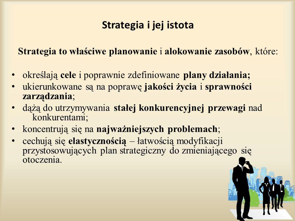 Strategia i jej istota Strategia to właściwe planowanie i alokowanie zasobów, które: określają cele i poprawnie zdefiniowane plany działania; ukierunkowane są na poprawę jakości życia i sprawności zarządzania; dążą do utrzymywania stałej konkurencyjnej przewagi nad konkurentami; koncentrują się na najważniejszych problemach; cechują się elastycznością – łatwością modyfikacji przystosowujących plan strategiczny do zmieniającego się otoczenia.