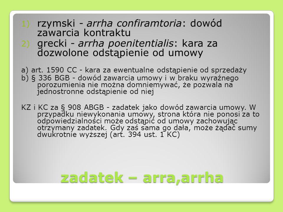 zadatek – arra,arrha 1) rzymski - arrha confiramtoria: dowód zawarcia kontraktu 2) grecki - arrha poenitentialis: kara za dozwolone odstąpienie od umo