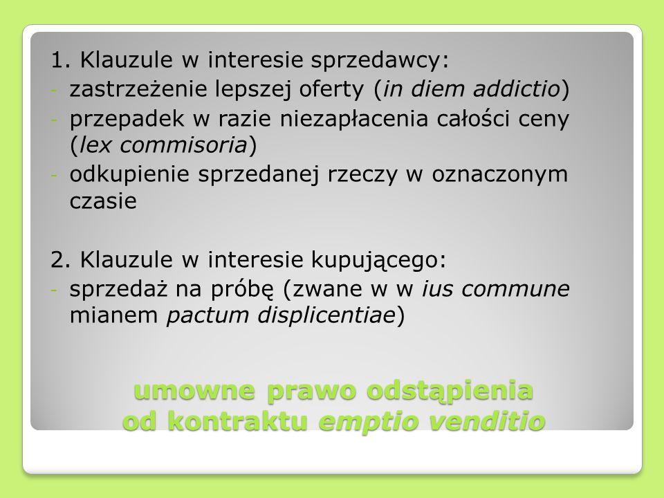umowne prawo odstąpienia od kontraktu emptio venditio 1. Klauzule w interesie sprzedawcy: - zastrzeżenie lepszej oferty (in diem addictio) - przepadek