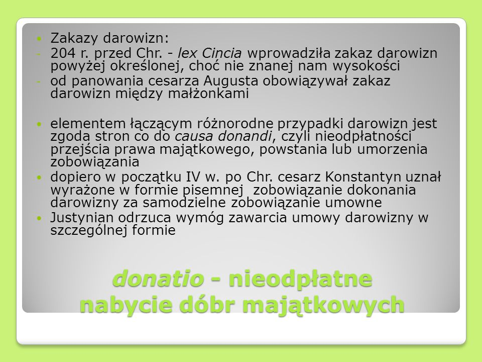 donatio - nieodpłatne nabycie dóbr majątkowych Zakazy darowizn: - 204 r. przed Chr. - lex Cincia wprowadziła zakaz darowizn powyżej określonej, choć n