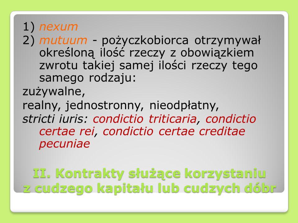 II. Kontrakty służące korzystaniu z cudzego kapitału lub cudzych dóbr 1) nexum 2) mutuum - pożyczkobiorca otrzymywał określoną ilość rzeczy z obowiązk