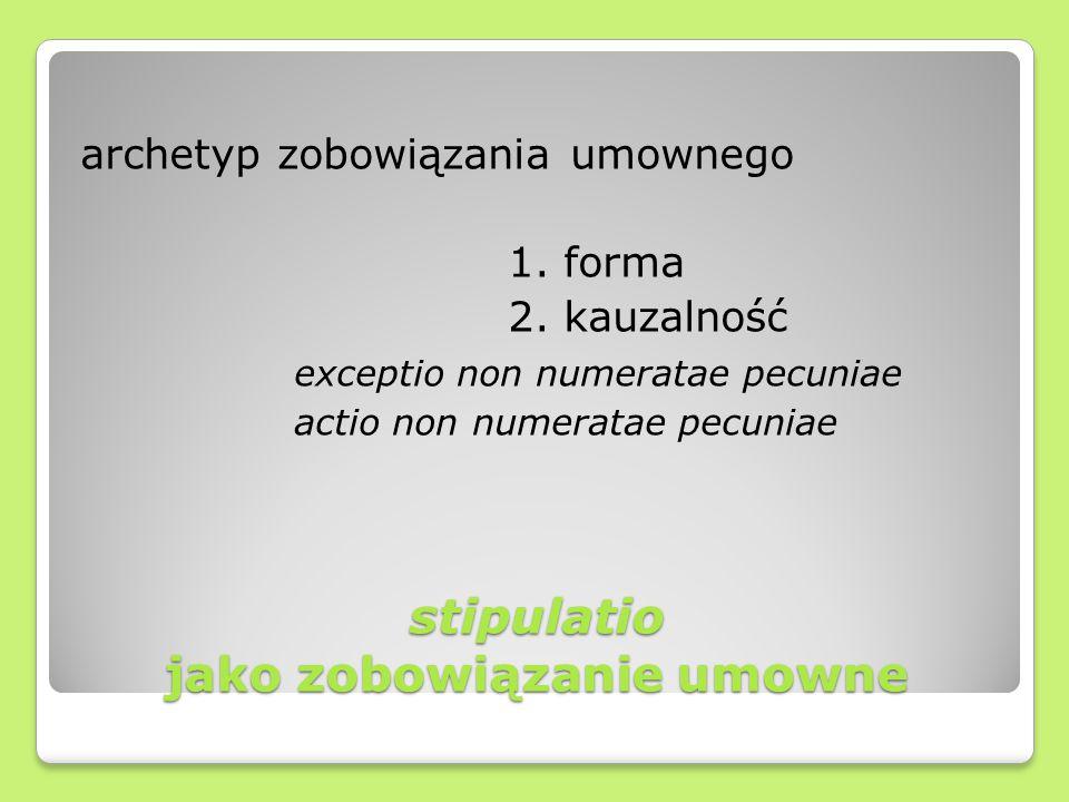 stipulatio jako zobowiązanie umowne archetyp zobowiązania umownego 1. forma 2. kauzalność exceptio non numeratae pecuniae actio non numeratae pecuniae