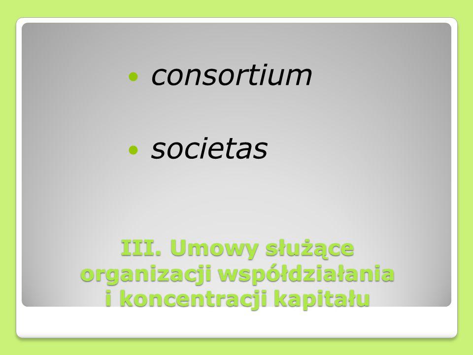 III. Umowy służące organizacji współdziałania i koncentracji kapitału consortium societas