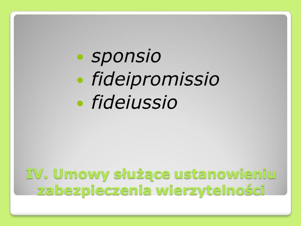 IV. Umowy służące ustanowieniu zabezpieczenia wierzytelności sponsio fideipromissio fideiussio