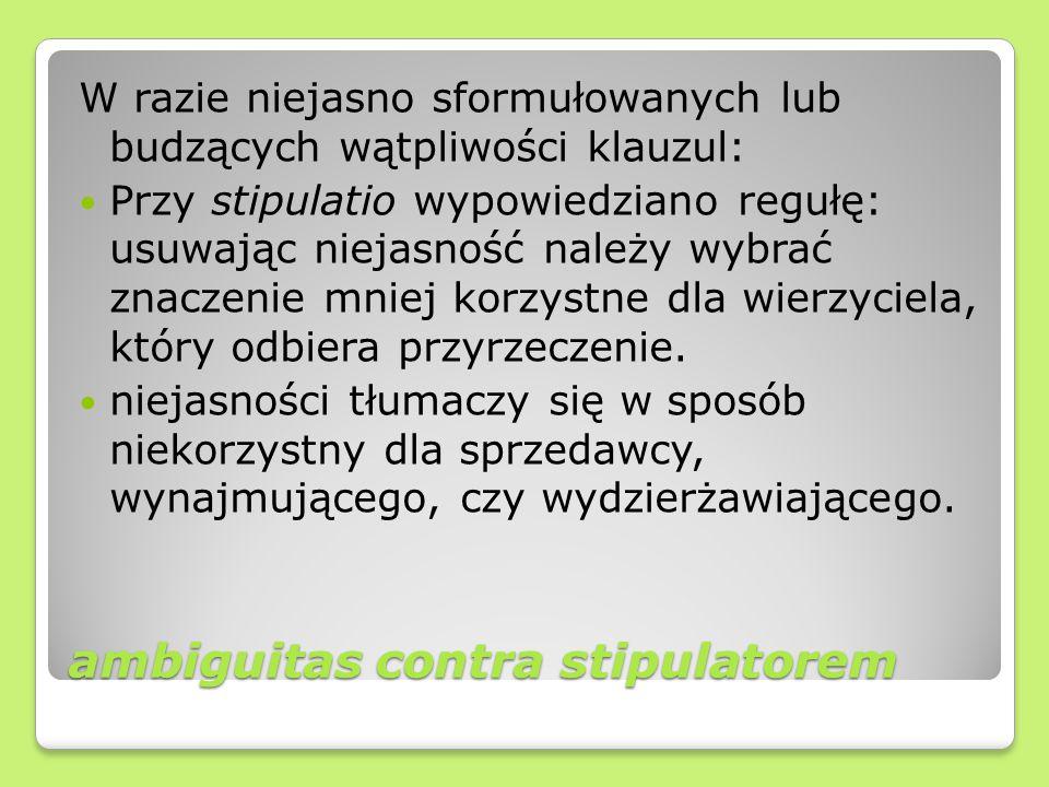 ambiguitas contra stipulatorem W razie niejasno sformułowanych lub budzących wątpliwości klauzul: Przy stipulatio wypowiedziano regułę: usuwając nieja