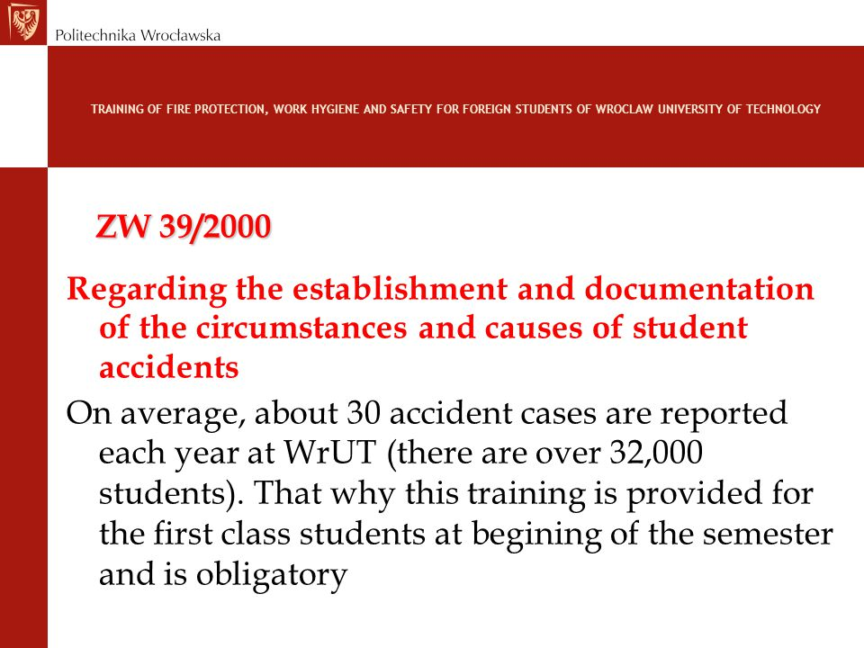 TRAINING OF FIRE PROTECTION, WORK HYGIENE AND SAFETY FOR FOREIGN STUDENTS OF WROCLAW UNIVERSITY OF TECHNOLOGY ZW 39/2000 Regarding the establishment and documentation of the circumstances and causes of student accidents On average, about 30 accident cases are reported each year at WrUT (there are over 32,000 students).