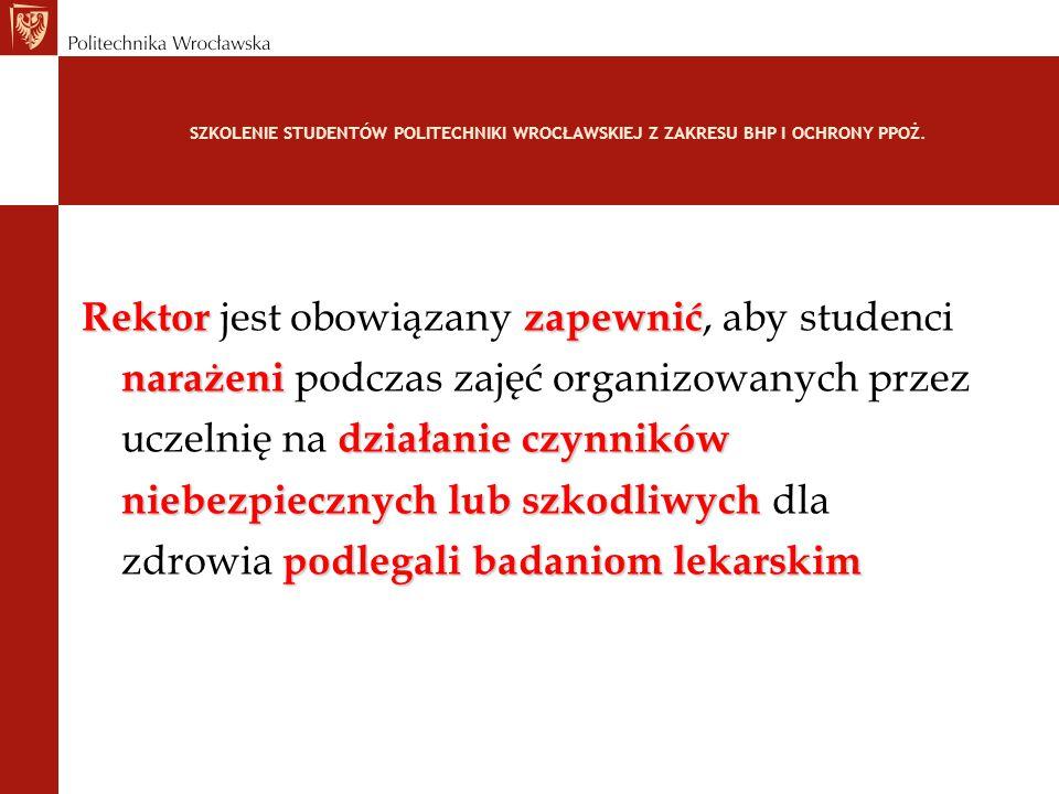 SZKOLENIE STUDENTÓW POLITECHNIKI WROCŁAWSKIEJ Z ZAKRESU BHP I OCHRONY PPOŻ. Rektorzapewnić Rektor jest obowiązany zapewnić, aby studenci narażeni nara
