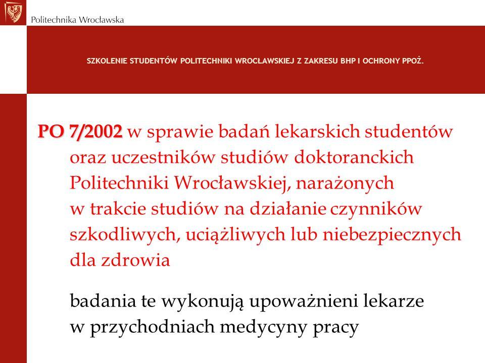 SZKOLENIE STUDENTÓW POLITECHNIKI WROCŁAWSKIEJ Z ZAKRESU BHP I OCHRONY PPOŻ. PO 7/2002 PO 7/2002 w sprawie badań lekarskich studentów oraz uczestników