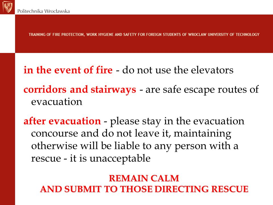 TRAINING OF FIRE PROTECTION, WORK HYGIENE AND SAFETY FOR FOREIGN STUDENTS OF WROCLAW UNIVERSITY OF TECHNOLOGY in the event of fire - do not use the elevators corridors and stairways - are safe escape routes of evacuation after evacuation - please stay in the evacuation concourse and do not leave it, maintaining otherwise will be liable to any person with a rescue - it is unacceptable REMAIN CALM AND SUBMIT TO THOSE DIRECTING RESCUE