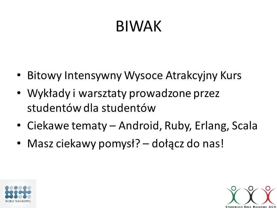 BIWAK Bitowy Intensywny Wysoce Atrakcyjny Kurs Wykłady i warsztaty prowadzone przez studentów dla studentów Ciekawe tematy – Android, Ruby, Erlang, Scala Masz ciekawy pomysł.
