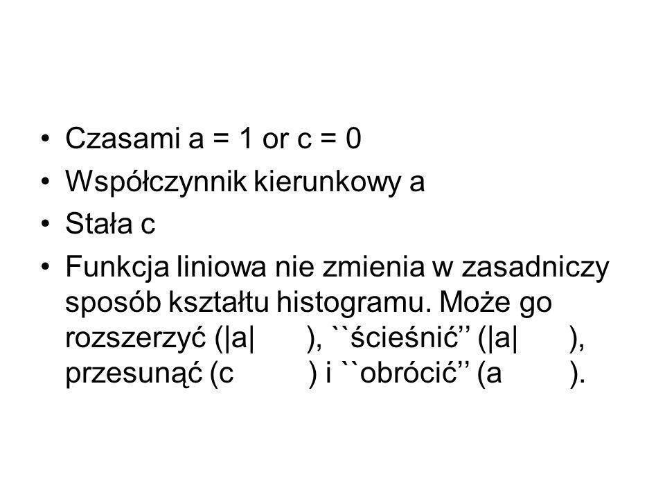 Czasami a = 1 or c = 0 Współczynnik kierunkowy a Stała c Funkcja liniowa nie zmienia w zasadniczy sposób kształtu histogramu.