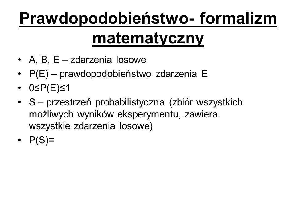 Prawdopodobieństwo- formalizm matematyczny A, B, E – zdarzenia losowe P(E) – prawdopodobieństwo zdarzenia E 0≤P(E)≤1 S – przestrzeń probabilistyczna (zbiór wszystkich możliwych wyników eksperymentu, zawiera wszystkie zdarzenia losowe) P(S)=