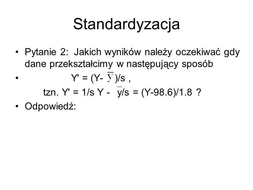 Standardyzacja Pytanie 2: Jakich wyników należy oczekiwać gdy dane przekształcimy w następujący sposób Y = (Y- )/s, tzn.