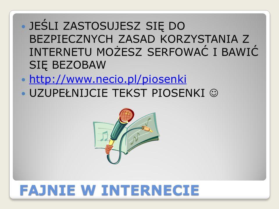 FAJNIE W INTERNECIE JEŚLI ZASTOSUJESZ SIĘ DO BEZPIECZNYCH ZASAD KORZYSTANIA Z INTERNETU MOŻESZ SERFOWAĆ I BAWIĆ SIĘ BEZOBAW http://www.necio.pl/piosen