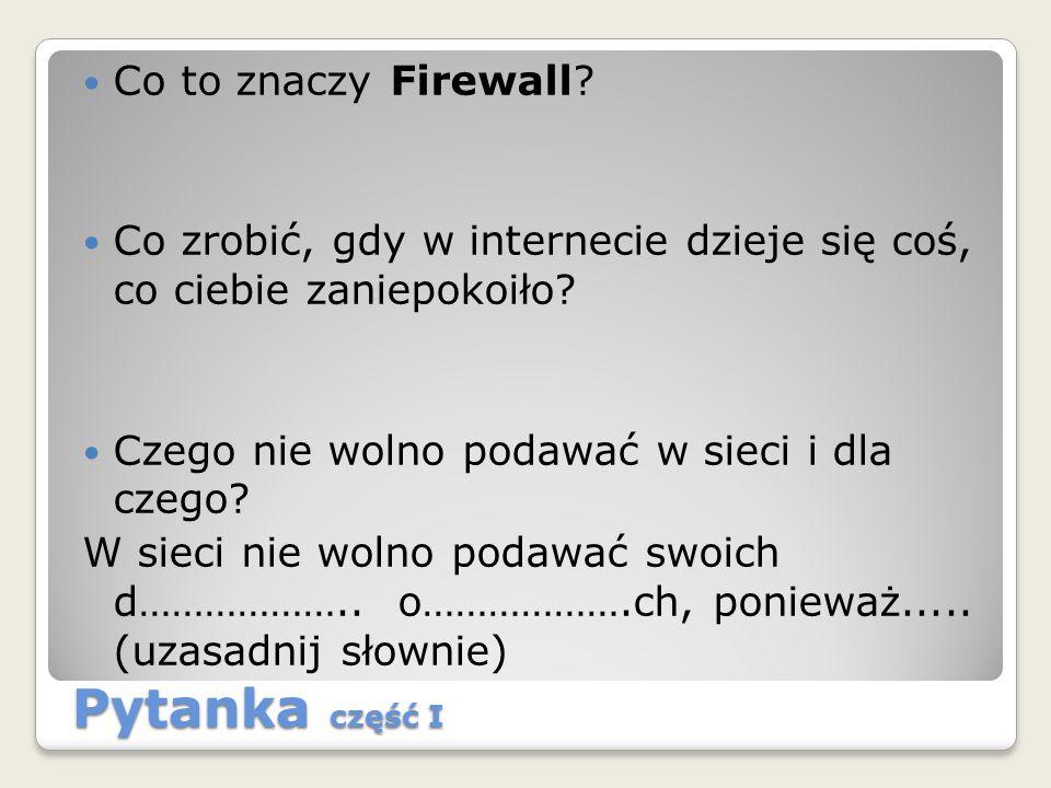 Pytanka część I Co to znaczy Firewall? Co zrobić, gdy w internecie dzieje się coś, co ciebie zaniepokoiło? Czego nie wolno podawać w sieci i dla czego