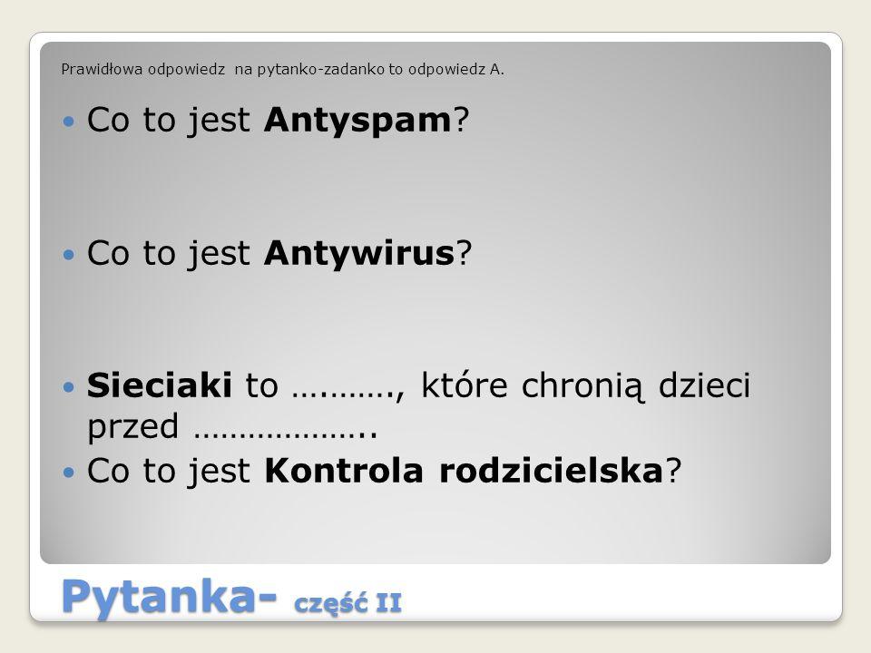 Pytanka- część II Prawidłowa odpowiedz na pytanko-zadanko to odpowiedz A. Co to jest Antyspam? Co to jest Antywirus? Sieciaki to ….……., które chronią
